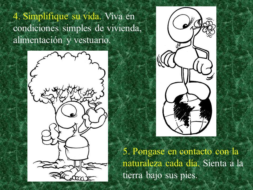 5. Pongase en contacto con la naturaleza cada día. Sienta a la tierra bajo sus pies. 4. Simplifique su vida. Viva en condiciones simples de vivienda,