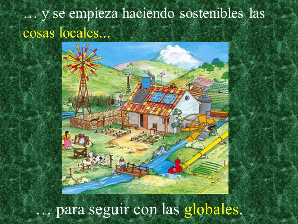 … y se empieza haciendo sostenibles las cosas locales... … para seguir con las globales.