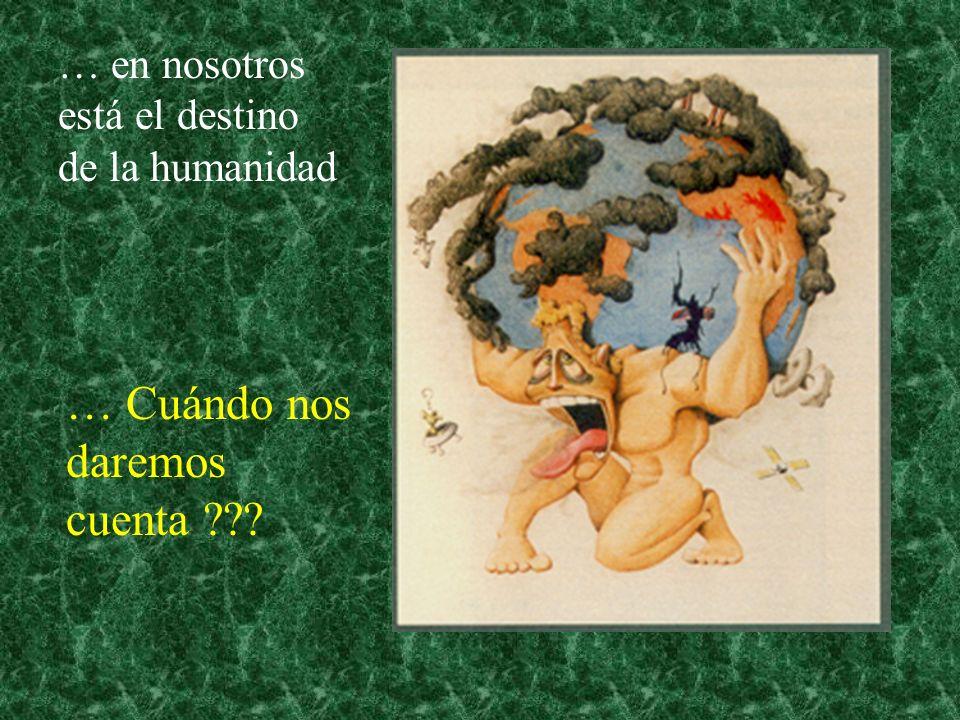 … en nosotros está el destino de la humanidad … Cuándo nos daremos cuenta ???