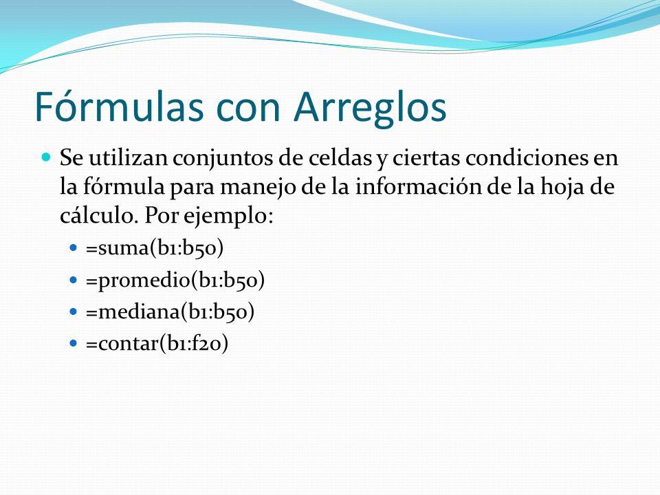 Fórmulas con Arreglos Se utilizan conjuntos de celdas y ciertas condiciones en la fórmula para manejo de la información de la hoja de cálculo.