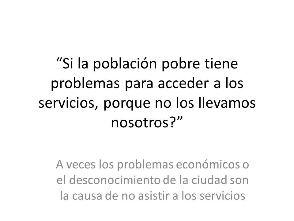 Si la población pobre tiene problemas para acceder a los servicios, porque no los llevamos nosotros.