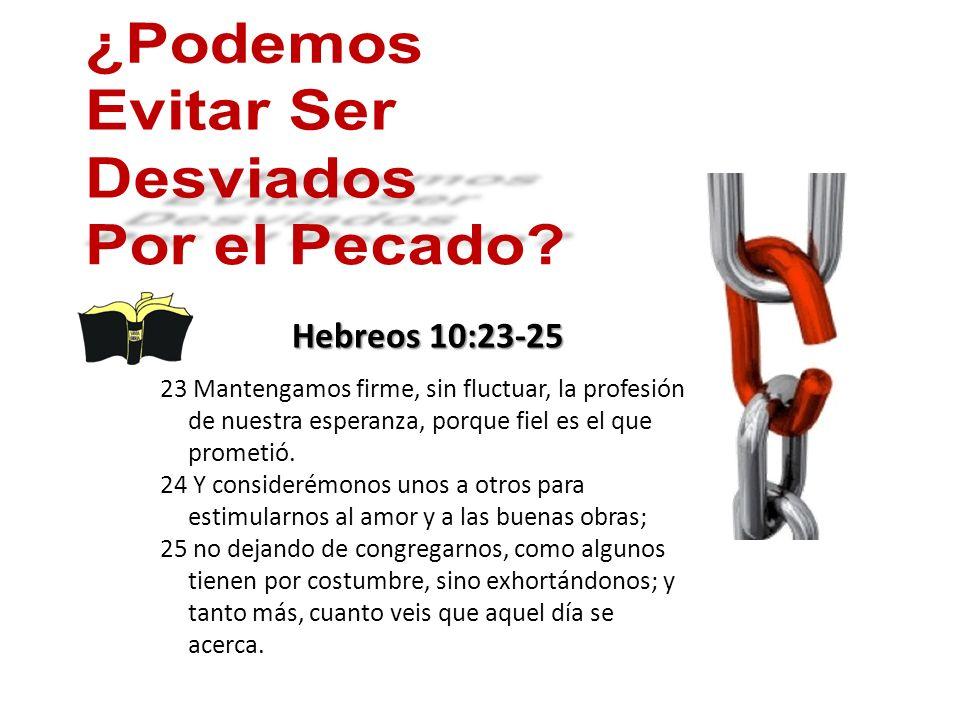 Hebreos 10:23-25 23 Mantengamos firme, sin fluctuar, la profesión de nuestra esperanza, porque fiel es el que prometió.