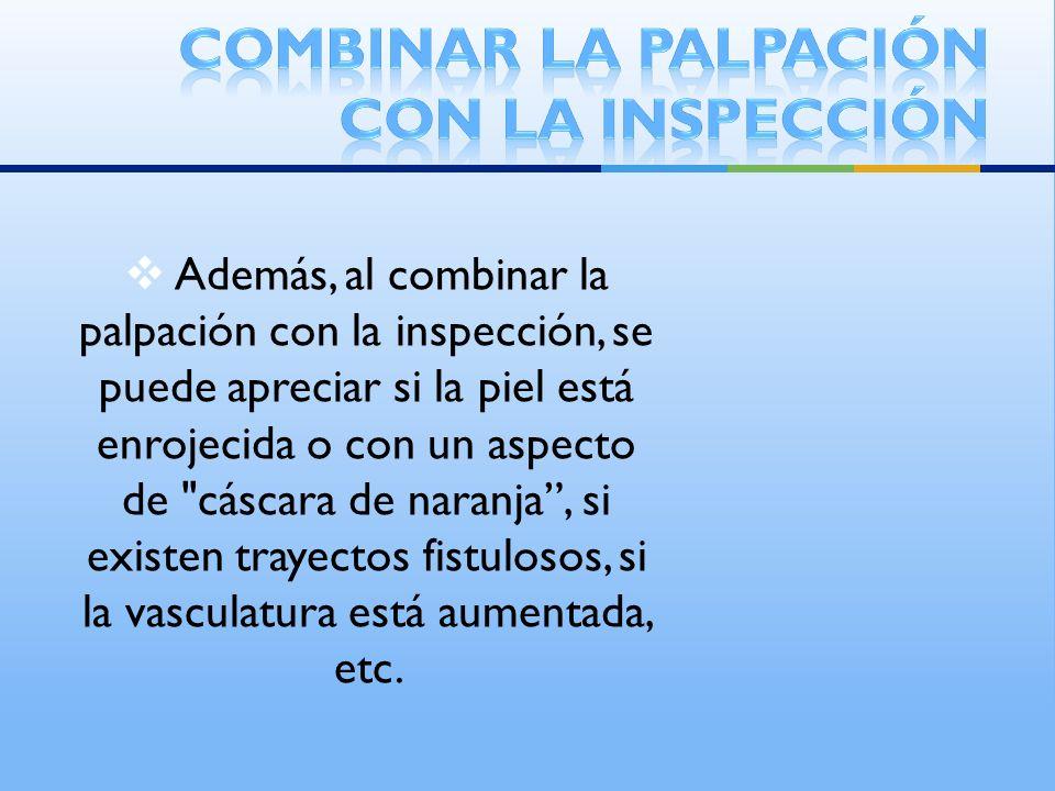 Además, al combinar la palpación con la inspección, se puede apreciar si la piel está enrojecida o con un aspecto de