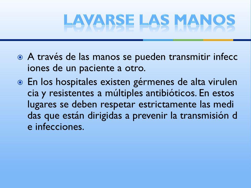 A través de las manos se pueden transmitir infecc iones de un paciente a otro. En los hospitales existen gérmenes de alta virulen cia y resistentes a