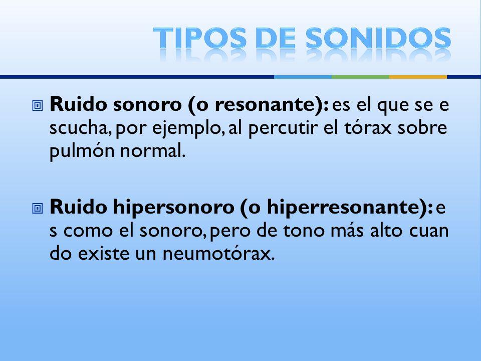 Ruido sonoro (o resonante): es el que se e scucha, por ejemplo, al percutir el tórax sobre pulmón normal. Ruido hipersonoro (o hiperresonante): e s co