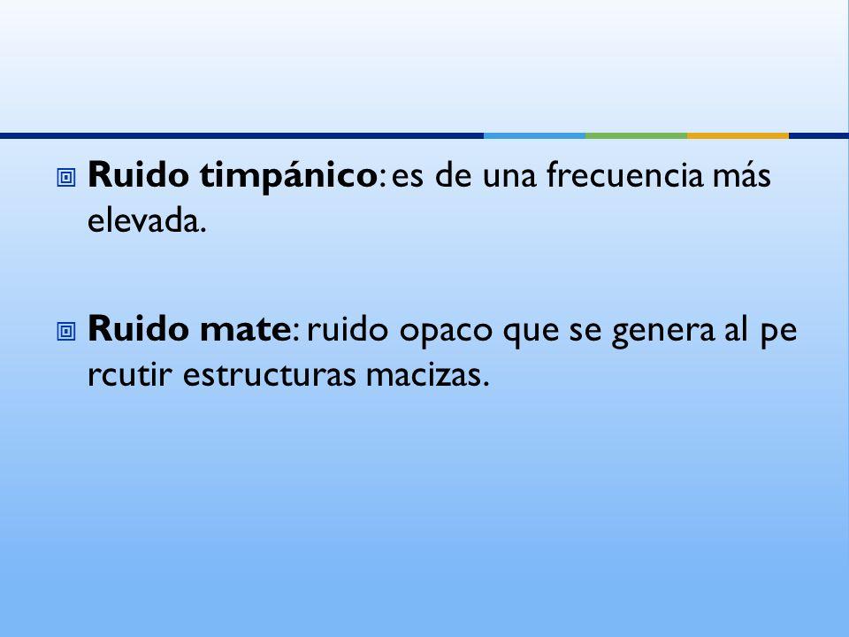 Ruido timpánico: es de una frecuencia más elevada. Ruido mate: ruido opaco que se genera al pe rcutir estructuras macizas.
