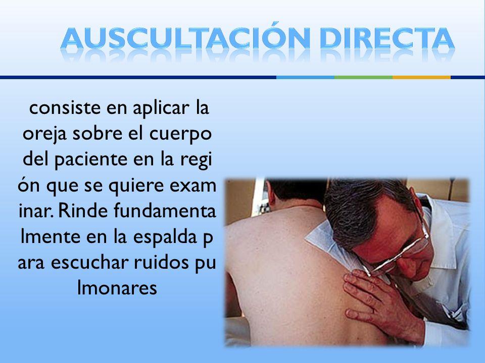 consiste en aplicar la oreja sobre el cuerpo del paciente en la regi ón que se quiere exam inar. Rinde fundamenta lmente en la espalda p ara escuchar