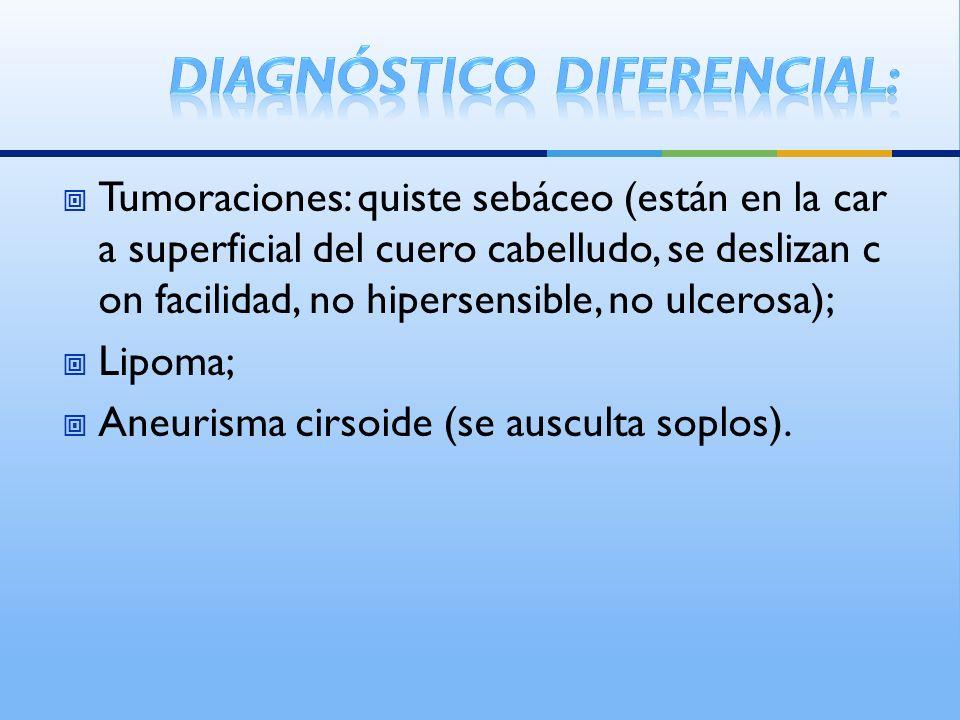 Tumoraciones: quiste sebáceo (están en la car a superficial del cuero cabelludo, se deslizan c on facilidad, no hipersensible, no ulcerosa); Lipoma; Aneurisma cirsoide (se ausculta soplos).
