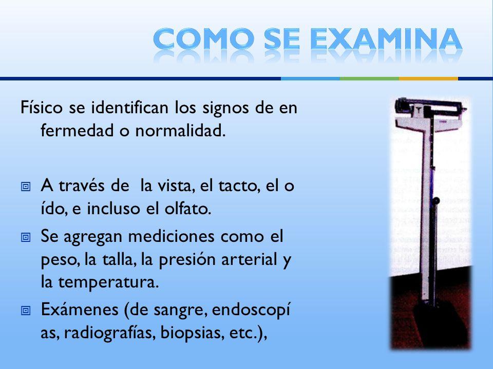 Físico se identifican los signos de en fermedad o normalidad. A través de la vista, el tacto, el o ído, e incluso el olfato. Se agregan mediciones com