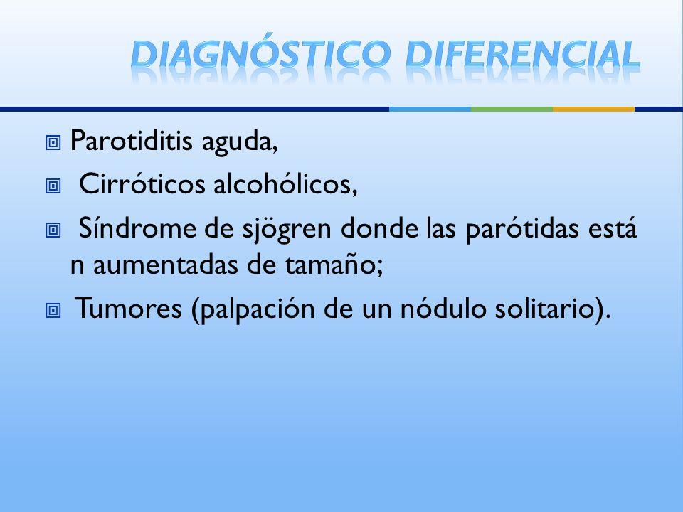 Parotiditis aguda, Cirróticos alcohólicos, Síndrome de sjögren donde las parótidas está n aumentadas de tamaño; Tumores (palpación de un nódulo solita