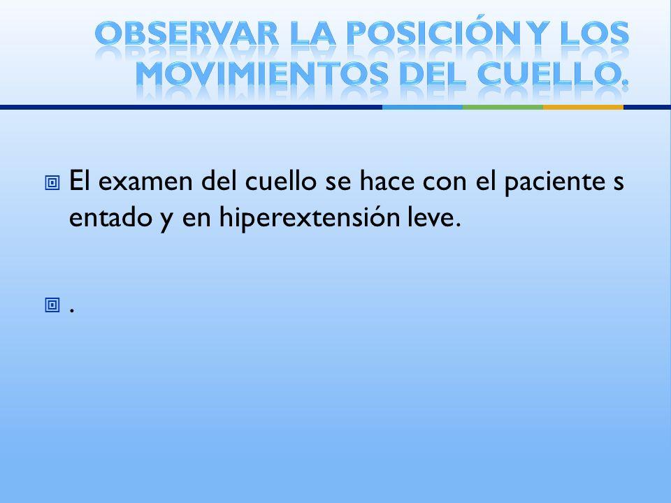 El examen del cuello se hace con el paciente s entado y en hiperextensión leve..