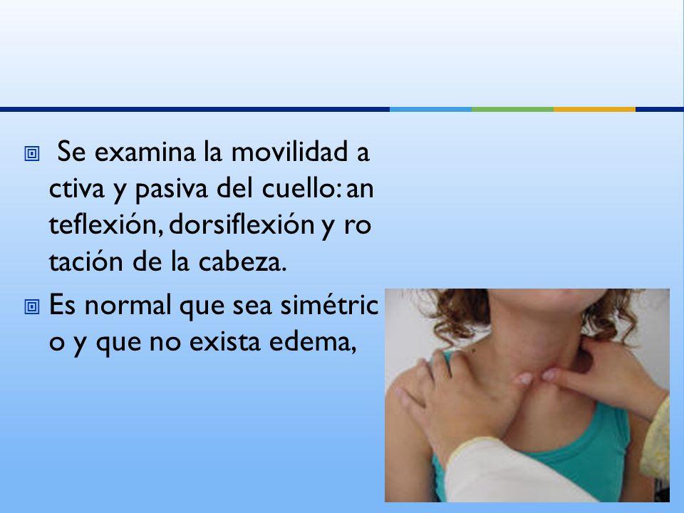 Se examina la movilidad a ctiva y pasiva del cuello: an teflexión, dorsiflexión y ro tación de la cabeza. Es normal que sea simétric o y que no exista