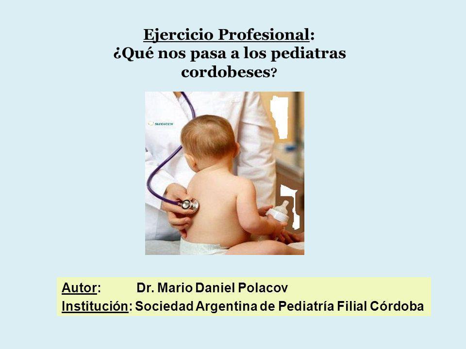 Ejercicio Profesional: ¿Qué nos pasa a los pediatras cordobeses ? Autor: Dr. Mario Daniel Polacov Institución: Sociedad Argentina de Pediatría Filial