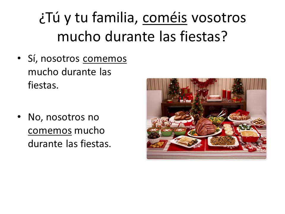 ¿Tú y tu familia, coméis vosotros mucho durante las fiestas.