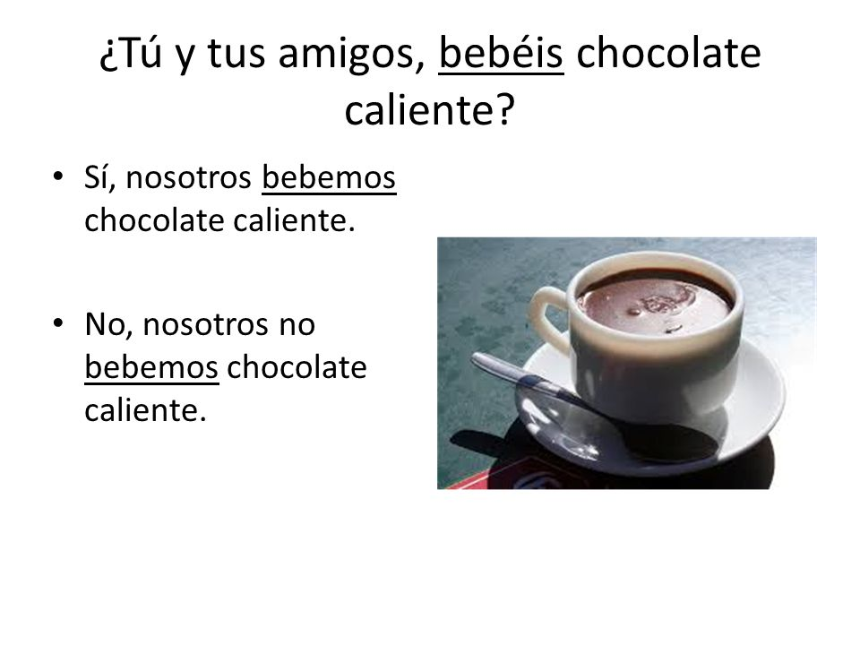 ¿Tú y tus amigos, bebéis chocolate caliente. Sí, nosotros bebemos chocolate caliente.