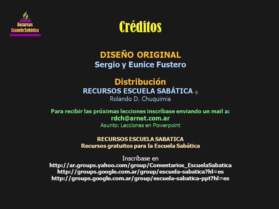 DISEÑO ORIGINAL Sergio y Eunice Fustero Distribución RECURSOS ESCUELA SABÁTICA © Rolando D. Chuquimia Para recibir las próximas lecciones inscríbase e