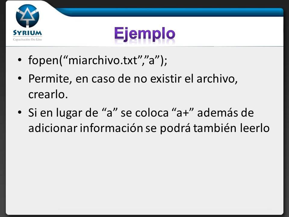 fopen(miarchivo.txt,a); Permite, en caso de no existir el archivo, crearlo. Si en lugar de a se coloca a+ además de adicionar información se podrá tam