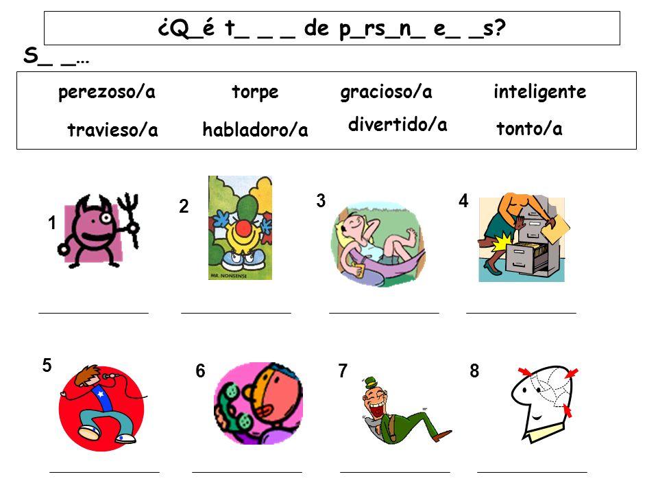 ¿Q_é t_ _ _ de p_rs_n_ e_ _s? S_ _… inteligente tonto/a perezoso/atorpe divertido/a habladoro/a gracioso/a travieso/a 1 34 2 5 678