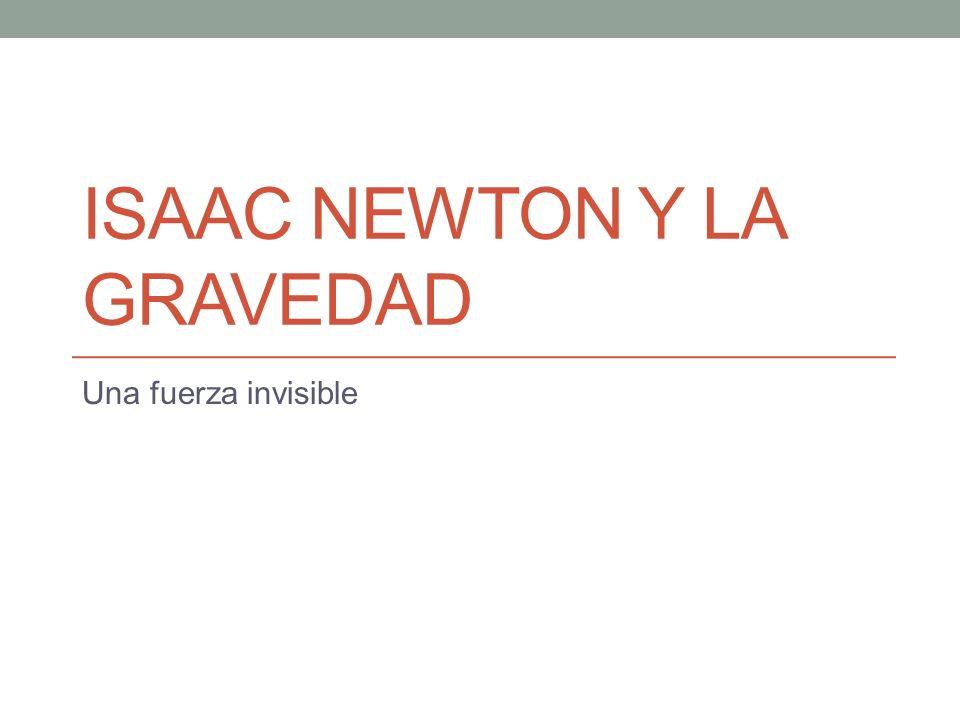 ISAAC NEWTON Y LA GRAVEDAD Una fuerza invisible