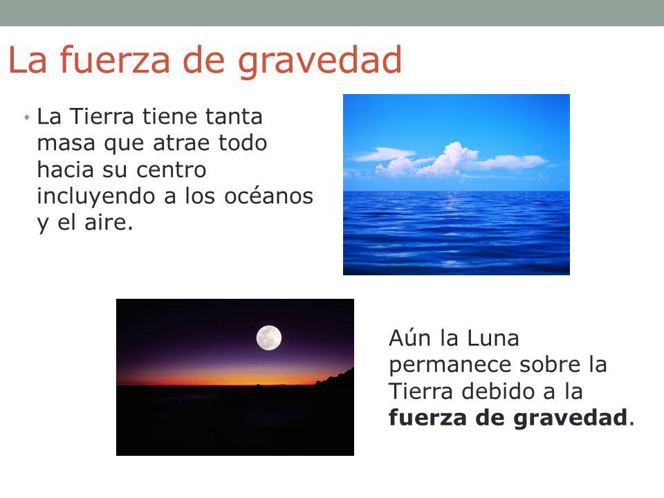 La fuerza de gravedad La Tierra tiene tanta masa que atrae todo hacia su centro incluyendo a los océanos y el aire. Aún la Luna permanece sobre la Tie