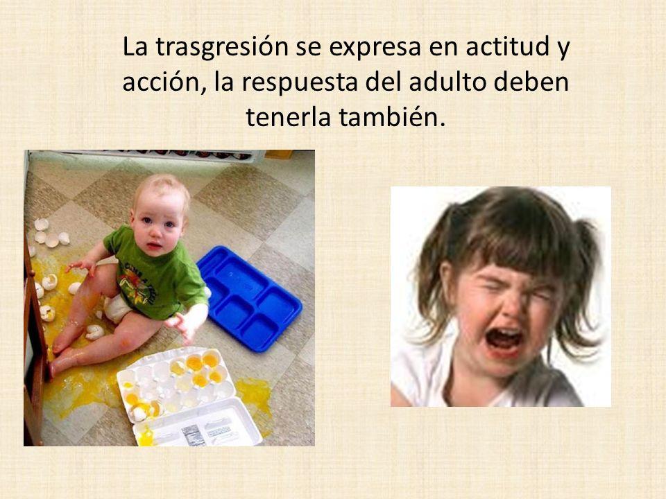 La trasgresión se expresa en actitud y acción, la respuesta del adulto deben tenerla también.