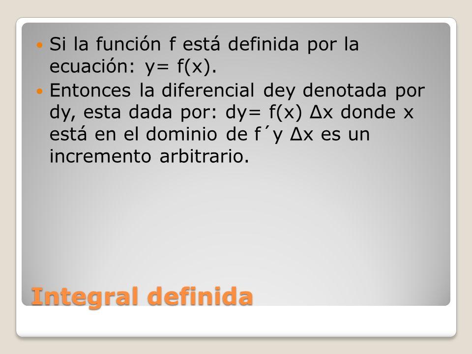 Integral definida Si la función f está definida por la ecuación: y= f(x). Entonces la diferencial dey denotada por dy, esta dada por: dy= f(x) x donde