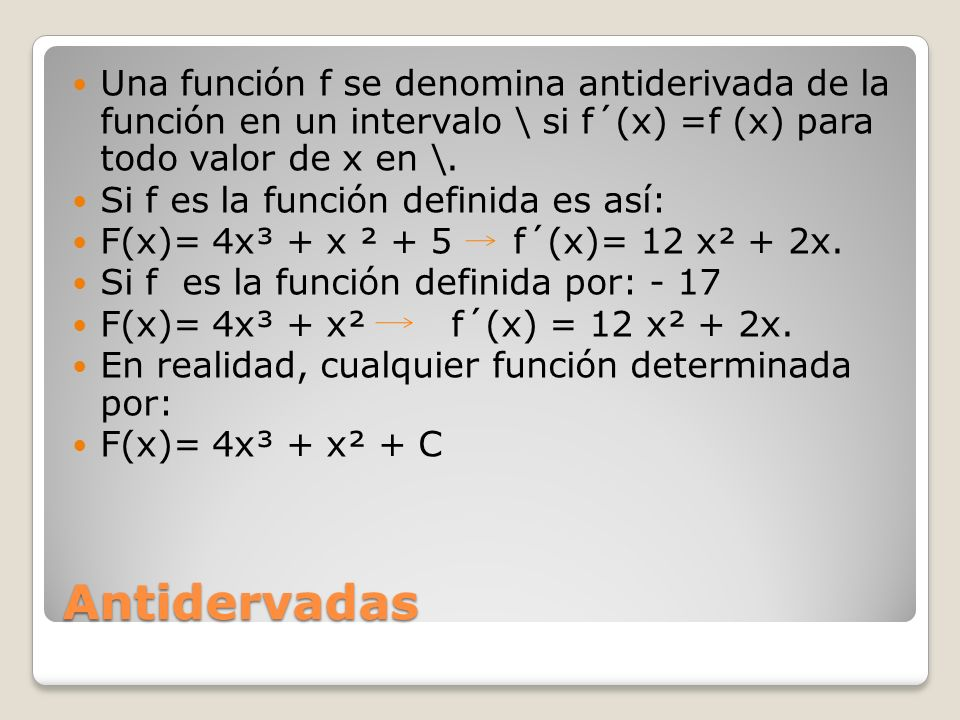 Antidervadas Una función f se denomina antiderivada de la función en un intervalo \ si f´(x) =f (x) para todo valor de x en \. Si f es la función defi