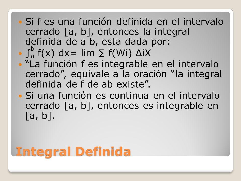 Integral Definida Si f es una función definida en el intervalo cerrado [a, b], entonces la integral definida de a b, esta dada por: f(x) dx= lim f(Wi)