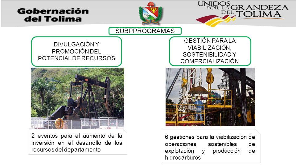 SUBPPROGRAMAS DIVULGACIÓN Y PROMOCIÓN DEL POTENCIAL DE RECURSOS GESTIÓN PARA LA VIABILIZACIÓN, SOSTENIBILIDAD Y COMERCIALIZACIÓN 2 eventos para el aumento de la inversión en el desarrollo de los recursos del departamento 6 gestiones para la viabilización de operaciones sostenibles de explotación y producción de hidrocarburos