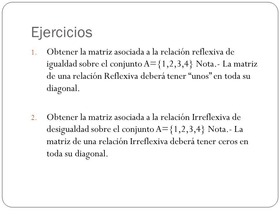 Ejercicios 1. Obtener la matriz asociada a la relación reflexiva de igualdad sobre el conjunto A={1,2,3,4} Nota.- La matriz de una relación Reflexiva