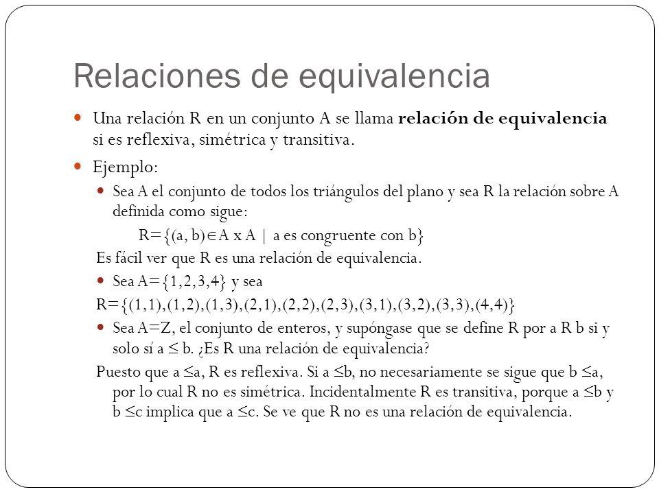 Relaciones de equivalencia Una relación R en un conjunto A se llama relación de equivalencia si es reflexiva, simétrica y transitiva. Ejemplo: Sea A e
