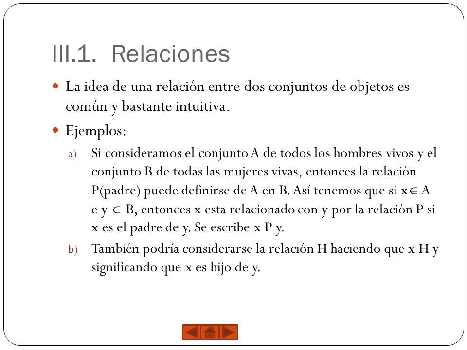 III.1. Relaciones La idea de una relación entre dos conjuntos de objetos es común y bastante intuitiva. Ejemplos: a) Si consideramos el conjunto A de