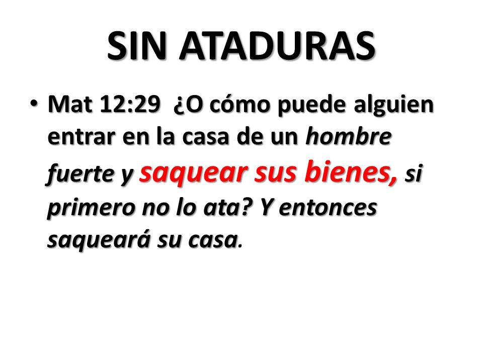 SIN ATADURAS Mat 12:29 ¿O cómo puede alguien entrar en la casa de un hombre fuerte y saquear sus bienes, si primero no lo ata.