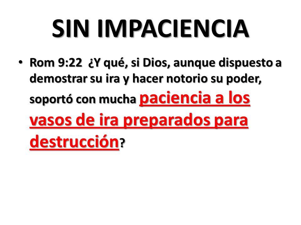 SIN IMPACIENCIA Rom 9:22 ¿Y qué, si Dios, aunque dispuesto a demostrar su ira y hacer notorio su poder, soportó con mucha paciencia a los vasos de ira preparados para destrucción .