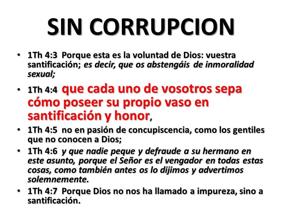 SIN CORRUPCION 1Th 4:3 Porque esta es la voluntad de Dios: vuestra santificación; es decir, que os abstengáis de inmoralidad sexual; 1Th 4:3 Porque esta es la voluntad de Dios: vuestra santificación; es decir, que os abstengáis de inmoralidad sexual; 1Th 4:4 que cada uno de vosotros sepa cómo poseer su propio vaso en santificación y honor, 1Th 4:4 que cada uno de vosotros sepa cómo poseer su propio vaso en santificación y honor, 1Th 4:5 no en pasión de concupiscencia, como los gentiles que no conocen a Dios; 1Th 4:5 no en pasión de concupiscencia, como los gentiles que no conocen a Dios; 1Th 4:6 y que nadie peque y defraude a su hermano en este asunto, porque el Señor es el vengador en todas estas cosas, como también antes os lo dijimos y advertimos solemnemente.