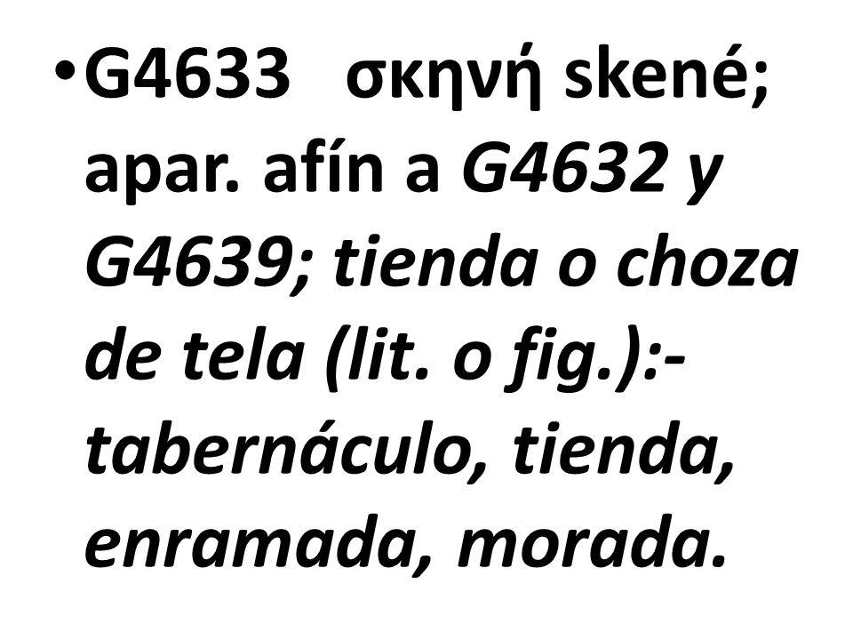 G4633 σκηνή skené; apar. afín a G4632 y G4639; tienda o choza de tela (lit. o fig.):- tabernáculo, tienda, enramada, morada.