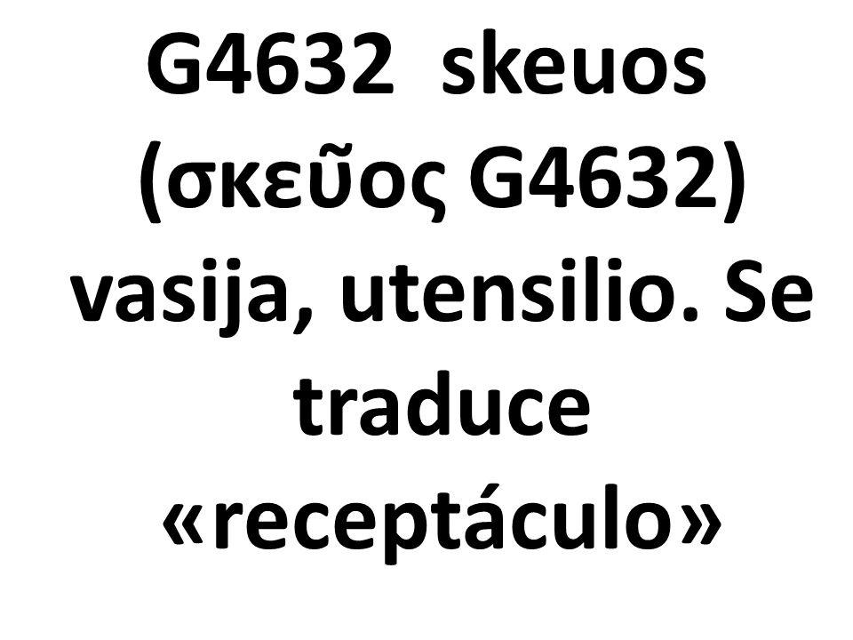 G4632 skeuos (σκεῦος G4632) vasija, utensilio. Se traduce «receptáculo»
