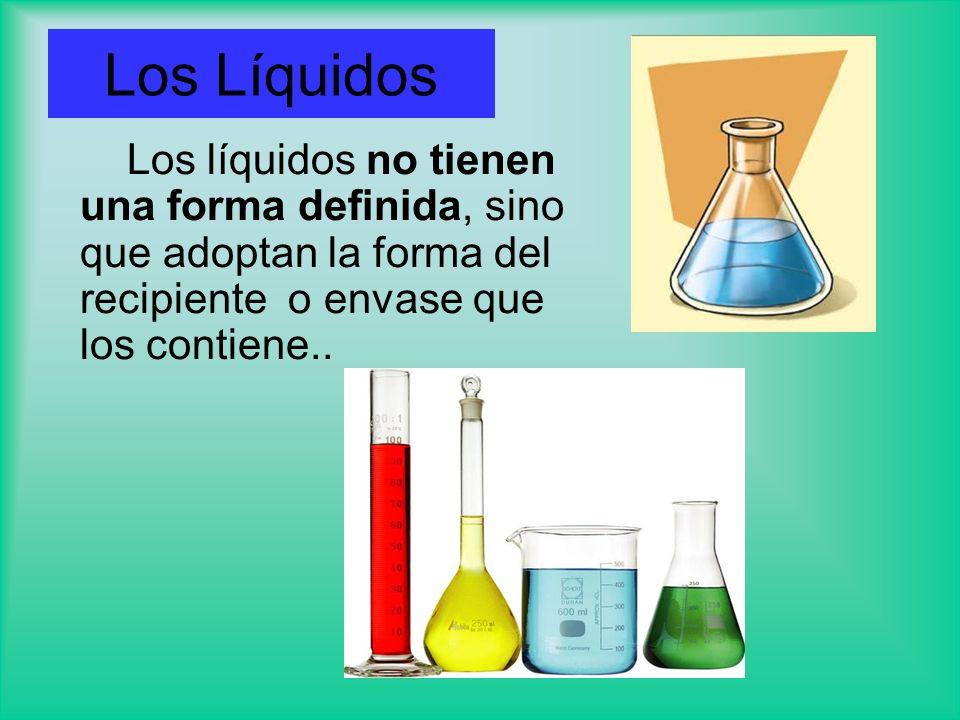 Los Líquidos Los líquidos no tienen una forma definida, sino que adoptan la forma del recipiente o envase que los contiene..