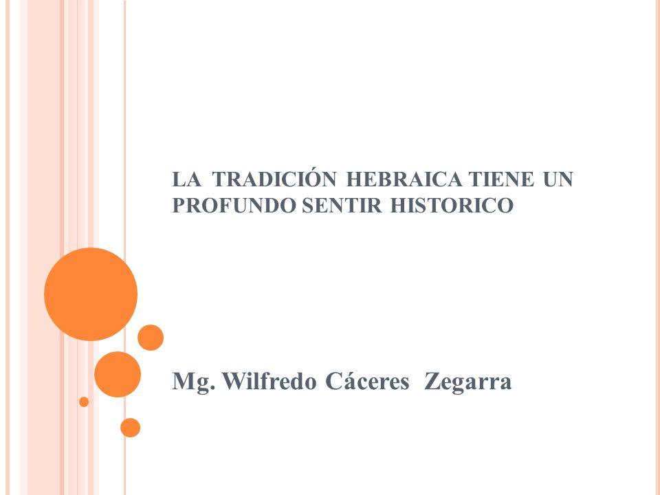 LA TRADICIÓN HEBRAICA TIENE UN PROFUNDO SENTIR HISTORICO Mg. Wilfredo Cáceres Zegarra