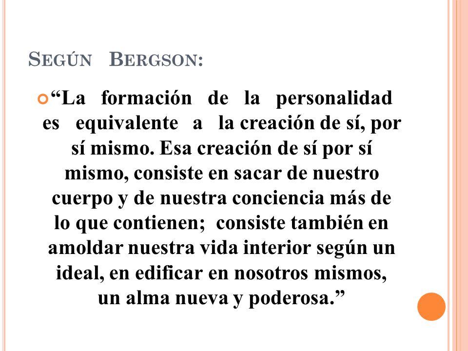 S EGÚN B ERGSON : La formación de la personalidad es equivalente a la creación de sí, por sí mismo.