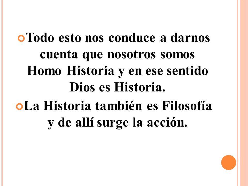 Todo esto nos conduce a darnos cuenta que nosotros somos Homo Historia y en ese sentido Dios es Historia.