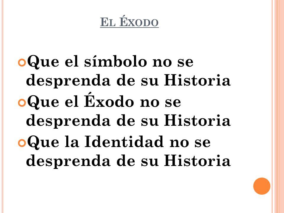E L É XODO Que el símbolo no se desprenda de su Historia Que el Éxodo no se desprenda de su Historia Que la Identidad no se desprenda de su Historia