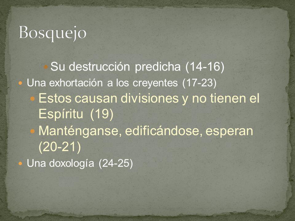 Su destrucción predicha (14-16) Una exhortación a los creyentes (17-23) Estos causan divisiones y no tienen el Espíritu (19) Manténganse, edificándose, esperan (20-21) Una doxología (24-25)