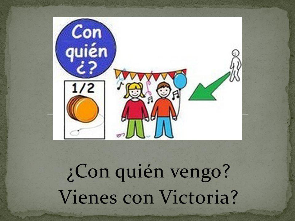 ¿Con quién vengo? Vienes con Victoria?