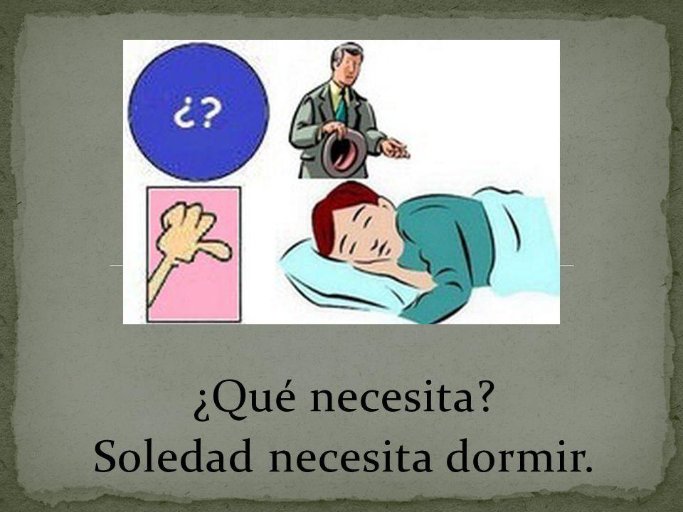 ¿Qué necesita? Soledad necesita dormir.