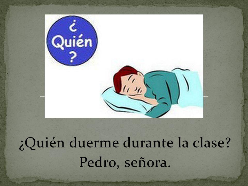 ¿Quién duerme durante la clase? Pedro, señora.