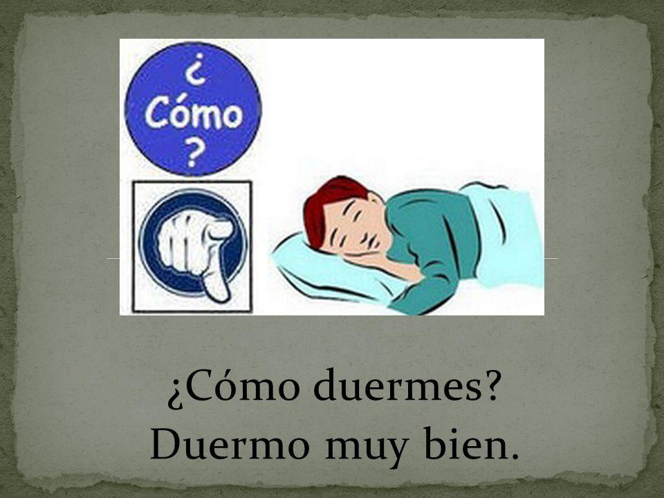 ¿Cómo duermes? Duermo muy bien.