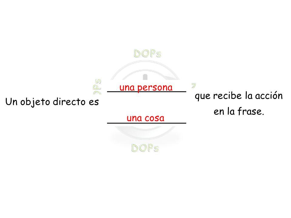 que recibe la acción en la frase. Un objeto directo es _____________ una persona una cosa