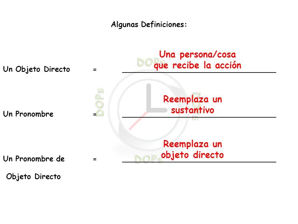 Algunas Definiciones: Un Objeto Directo = _________________________________ Un Pronombre =_________________________________ Un Pronombre de=_________________________________ Objeto Directo Una persona/cosa que recibe la acción Reemplaza un sustantivo Reemplaza un objeto directo