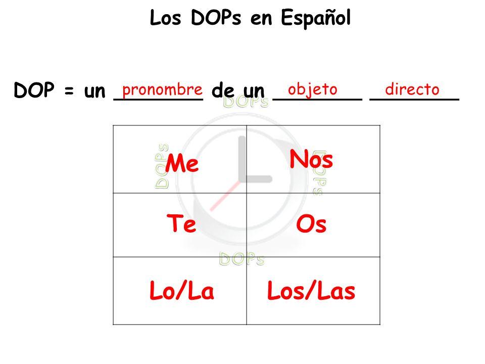 Los DOPs en Español DOP = un _______ de un _______ _______ pronombre objeto directo Me Te Lo/La Nos Os Los/Las